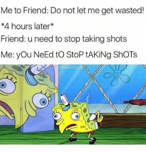 Memes, 🤖, and Friend: Me to Friend: Do not let me get wasted!  4 hours later  Friend: u need to stop taking shots  Me: you Need to StoP tAKiNg ShoTs