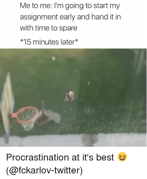 Memes, Twitter, and Best: Me to me: I'm going to start my  assignment early and hand it in  with time to spare  *15 minutes later Procrastination at it's best 😆 (@fckarlov-twitter)