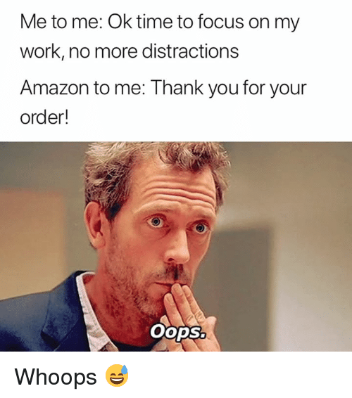 whoops: Me to me: Ok time to focus on my  work, no more distractions  Amazon to me: Thank you for your  order!  OopSo Whoops 😅