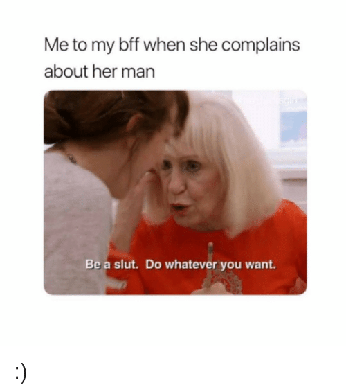 do whatever you want: Me to my bff when she complains  about her man  Be a slut. Do whatever you want :)