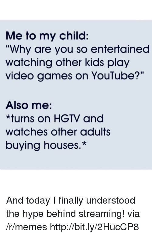 "Hgtv: Me to my child:  ""Why are you so entertained  watching other kids play  video games on YouTube?'""  Also me:  *turns on HGTV and  watches other adults  buying houses.* And today I finally understood the hype behind streaming! via /r/memes http://bit.ly/2HucCP8"