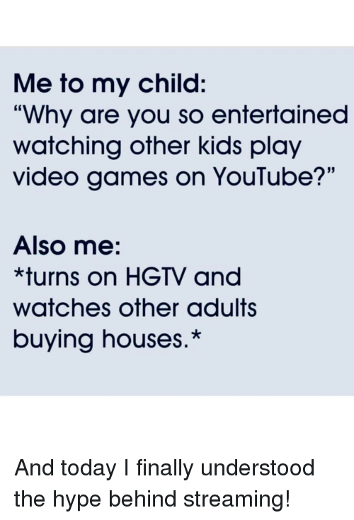 "Hgtv: Me to my child:  ""Why are you so entertained  watching other kids play  video games on YouTube?'""  Also me:  *turns on HGTV and  watches other adults  buying houses.* And today I finally understood the hype behind streaming!"