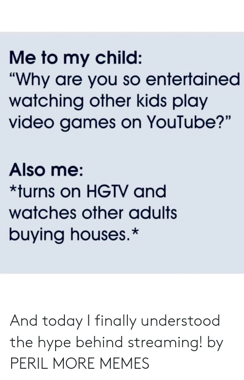 "Hgtv: Me to my child:  ""Why are you so entertained  watching other kids play  video games on YouTube?'""  Also me:  *turns on HGTV and  watches other adults  buying houses.* And today I finally understood the hype behind streaming! by PERIL MORE MEMES"