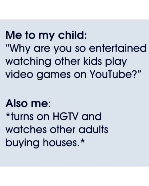 "Hgtv: Me to my child:  ""Why are you so entertained  watching other kids play  video games on YouTube?""  Also me:  *turns on HGTV and  watches other adults  buying houses.*"