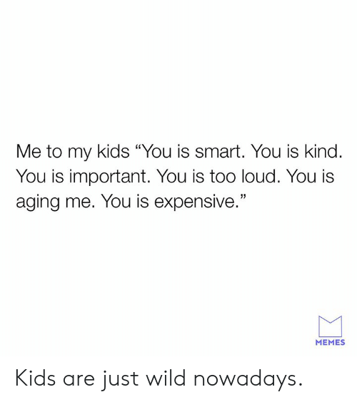 """Too Loud: Me to my kids """"You is smart. You is kind.  You is important. You is too loud. You i:s  aging me. You is expensive.""""  MEMES Kids are just wild nowadays."""