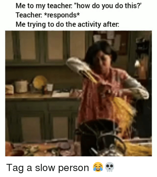"""Funny, Teacher, and How: Me to my teacher. """"how do you do this?'  Teacher. *responds*  Me trying to do the activity after: Tag a slow person 😂💀"""