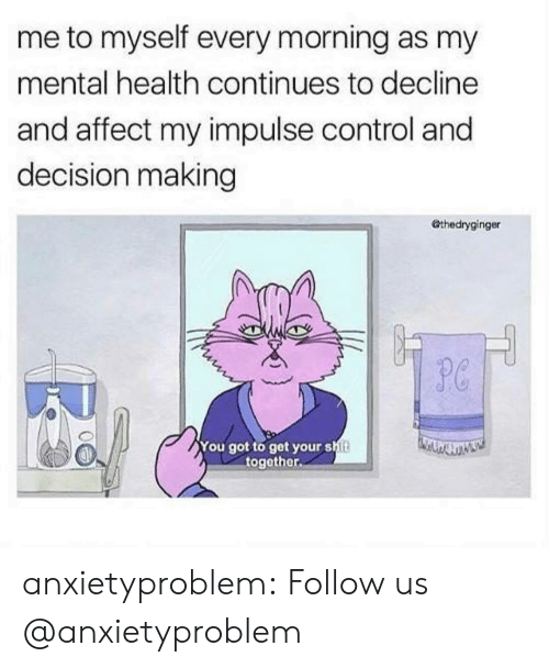 Get Your Shit: me to myself every morning as my  mental health continues to decline  and affect my impulse control and  decision making  Othedryginger  P0  You got to get your shit  together. anxietyproblem:  Follow us @anxietyproblem