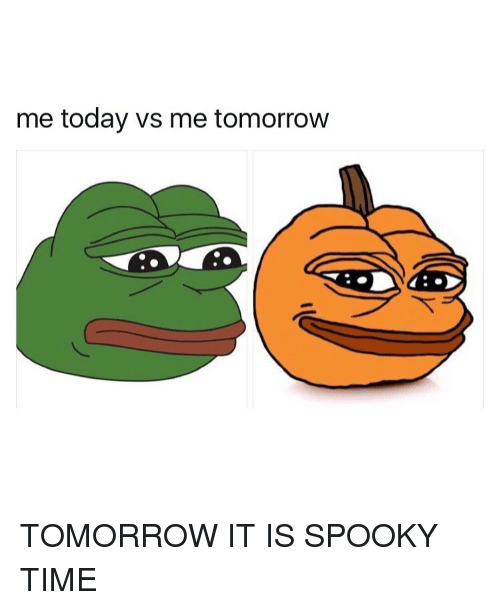 Time, Today, and Tomorrow: me today vs me tomorrow  DAC: TOMORROW IT IS SPOOKY TIME