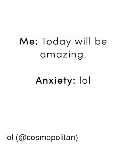 Amazing: Me: Today will be  amazing  Anxiety: lol lol (@cosmopolitan)