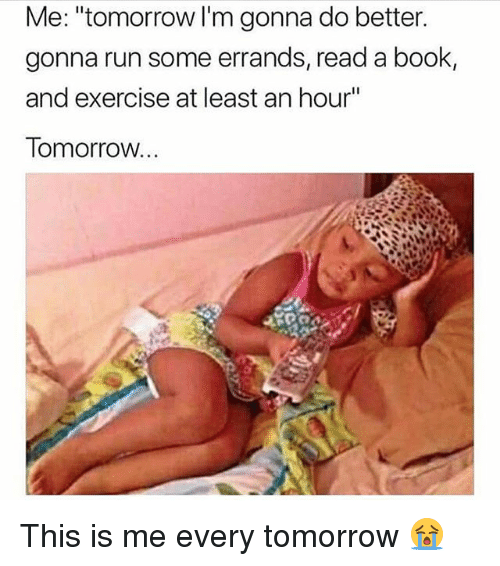 "Memes, Run, and Book: Me: ""tomorrow I'm gonna do better  gonna run some errands, read a book,  and exercise at least an hour""  Tomorrow. This is me every tomorrow 😭"
