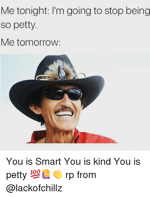 Memes, Petty, and Tomorrow: Me tonight: l'm going to stop being  so petty  Me tomorrow You is Smart You is kind You is petty 💯🙋👏 rp from @lackofchillz