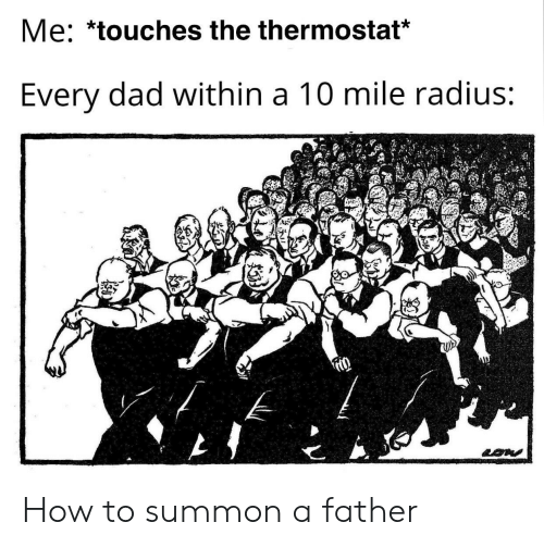 A 10: Me: *touches the thermostat*  Every dad within a 10 mile radius: How to summon a father