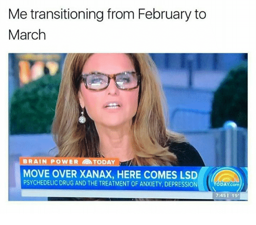 Xanax, Brain Powers, and Powers: Me transitioning from February to  March  BRAIN POWER TODAY  MOVE OVER XANAX, HERE COMES LSD  PSYCHEDELIC DRUG AND THE TREATMENT OF ANXIETY, DEPRESSION  ODAY com  7:45 19