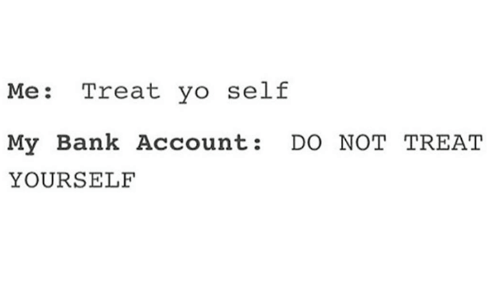 Yo, Bank, and Humans of Tumblr: Me: Treat yo self  My Bank Account: DO NOT TREAT  YOURSELF