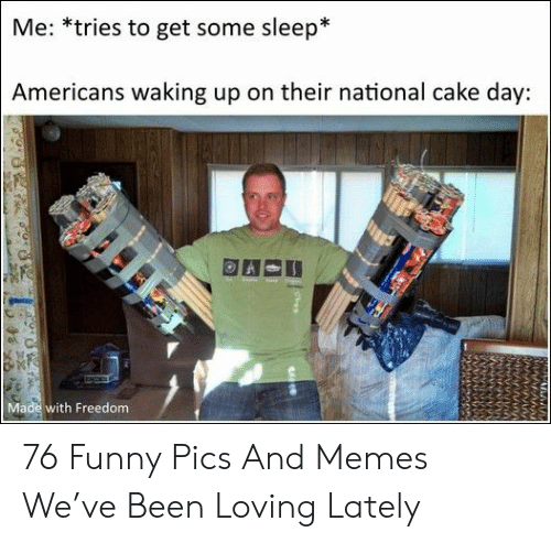 funny pics: Me: *tries to get some sleep*  Americans waking up on their national cake day:  Made with Freedom 76 Funny Pics And Memes We've Been Loving Lately