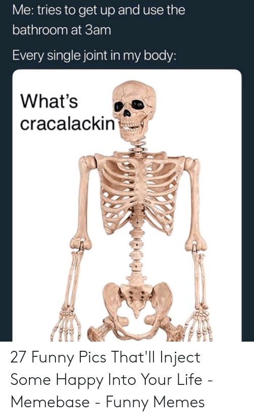 memebase: Me: tries to get up and use the  bathroom at 3am  Every single joint in my body:  What's  cracalackin 27 Funny Pics That'll Inject Some Happy Into Your Life - Memebase - Funny Memes
