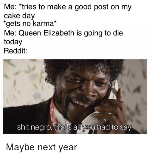 Queen Elizabeth: Me: *tries to make a good post on my  cake day  gets no karma*  Me: Queen Elizabeth is going to die  today  Reddit:  shit negro, thats all you had to say Maybe next year