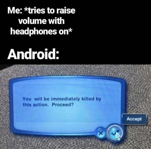 Headphones: Me: *tries to raise  volume with  headphones on*  Android:  You will be immediately killed by  this action. Proceed?  Accept  X