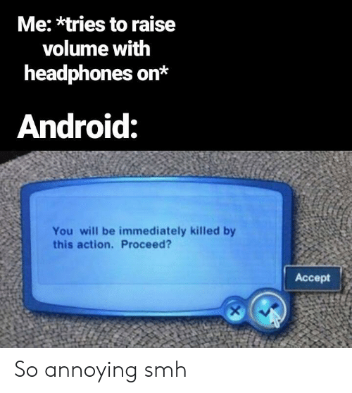 Headphones: Me: *tries to raise  volume with  headphones on*  Android:  You will be immediately killed by  this action. Proceed?  Accept So annoying smh