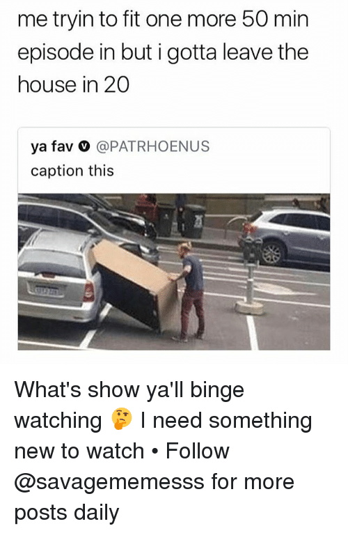 Memes, House, and Watch: me tryin to fit one more 50 min  episode in but i gotta leave the  house in 20  ya fav @PATRHOENUS  caption this What's show ya'll binge watching 🤔 I need something new to watch • Follow @savagememesss for more posts daily