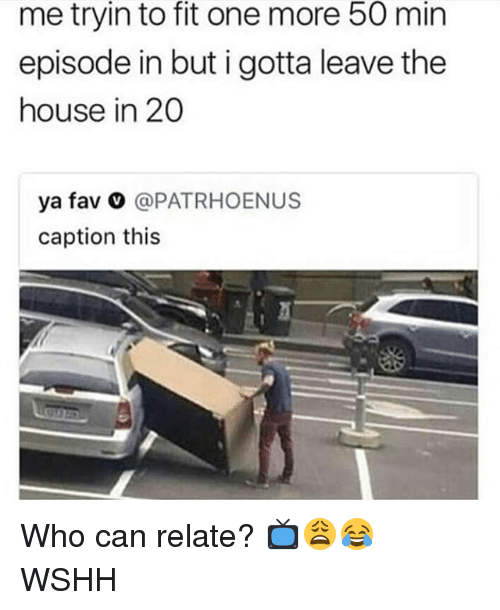 Memes, Wshh, and House: me tryin to fit one more 50 min  episode in but i gotta leave the  house in 20  ya fav o @PATRHOENUS  caption this Who can relate? 📺😩😂 WSHH