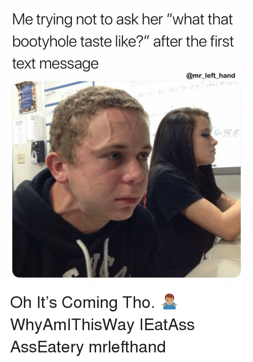 """Text, Dank Memes, and Ask: Me trying not to ask her """"what that  bootyhole taste like?"""" after the first  text message  @mr left hand Oh It's Coming Tho. 🤷🏽♂️ WhyAmIThisWay IEatAss AssEatery mrlefthand"""