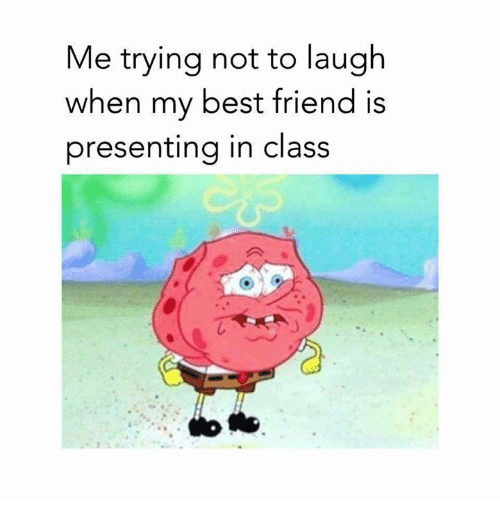 best friend: Me trying not to laugh  when my best friend is  presenting in class