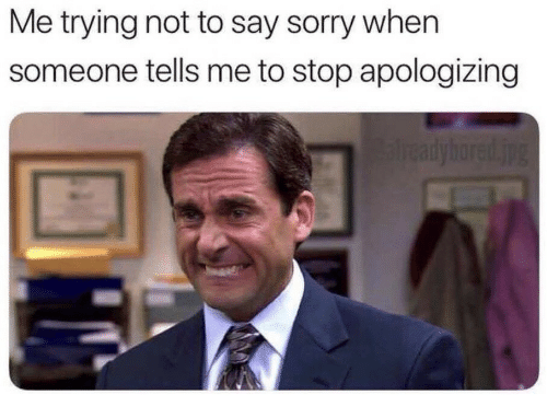 Sorry, Stop, and Someone: Me trying not to say sorry when  someone tells me to stop apologizing