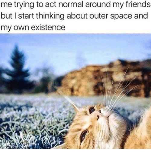 Friends, Memes, and Space: me trying to act normal around my friends  but I start thinking about outer space and  my own existence