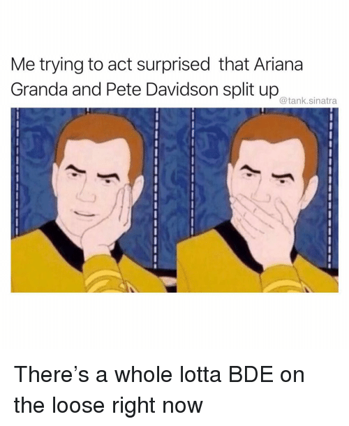 Funny, Tank, and Act: Me trying to act surprised that Ariana  Granda and Pete Davidson split up anata  @tank.sinatra There's a whole lotta BDE on the loose right now