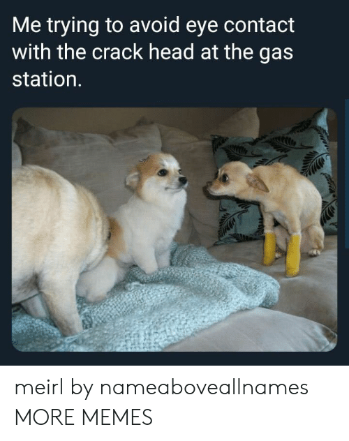 crack: Me trying to avoid eye contact  with the crack head at the gas  station. meirl by nameaboveallnames MORE MEMES