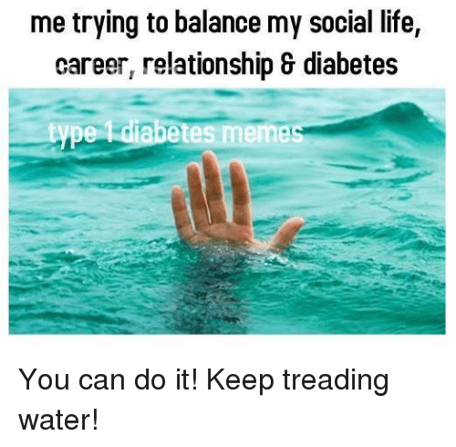 Memes, Relationships, and Diabetes: me trying to balance my social life,  career, relationship & diabetes  type diabetes memec You can do it! Keep treading water!