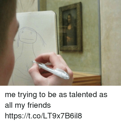 Friends, Funny, and All: me trying to be as talented as all my friends https://t.co/LT9x7B6il8