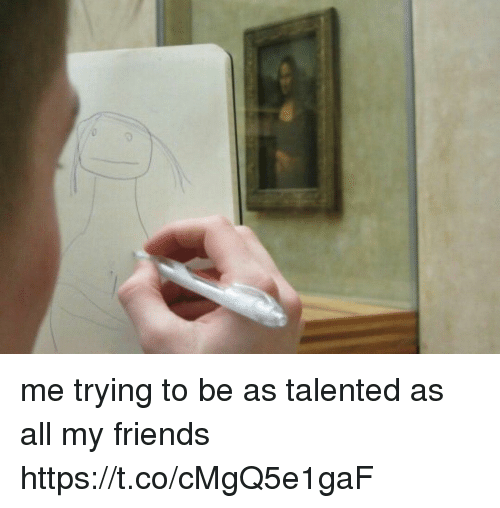 Friends, Girl Memes, and All: me trying to be as talented as all my friends https://t.co/cMgQ5e1gaF