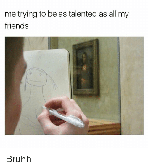 Friends, Memes, and 🤖: me trying to be as talented as all my  friends Bruhh