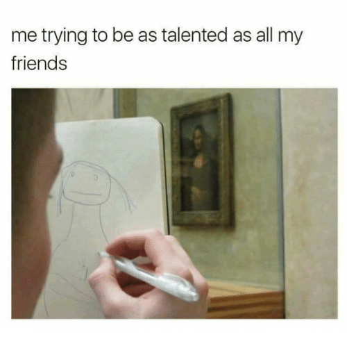 Friends, Memes, and 🤖: me trying to be as talented as all my  friends