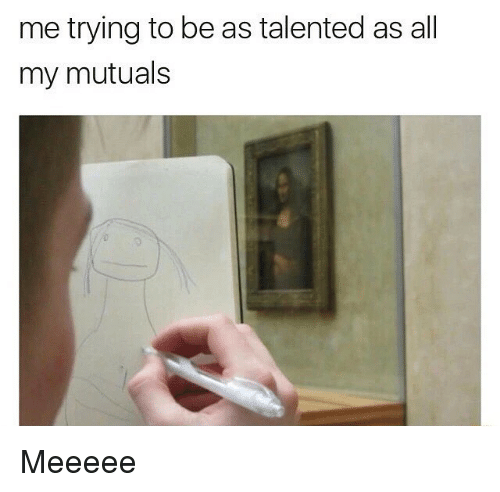 Memes, 🤖, and All: me trying to be as talented as all  my mutuals Meeeee
