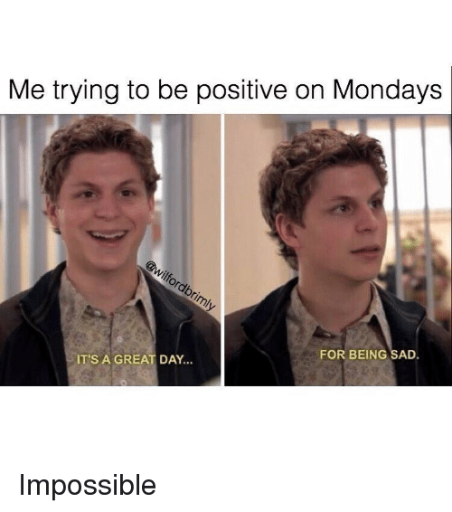 Trying To Be Positive: Me trying to be positive on Mondays  FOR BEING SAD.  IT'S A GREAT DAY... <p>Impossible</p>