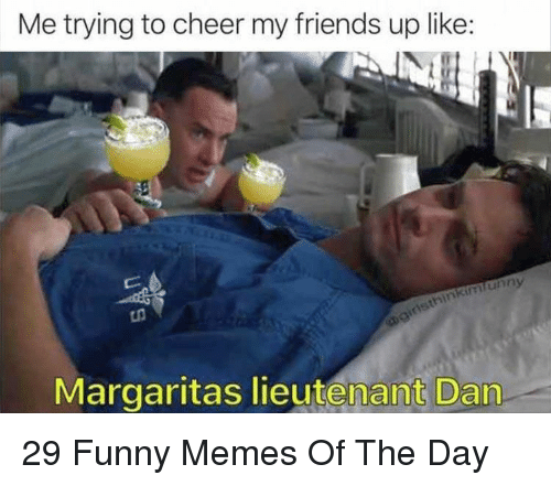 Lieutenant: Me trying to cheer my friends up like:  unny  Margaritas lieutenant Dan 29 Funny Memes Of The Day