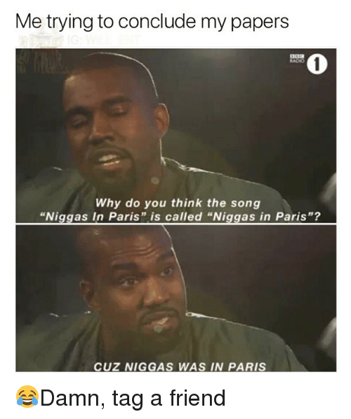 """Memes, Paris, and 🤖: Me trying to conclude my papers  0  Why do you think the song  """"Niggas In Paris"""" is called """"Niggas in Paris""""?  CUZ NIGGAS WAS IN PARIS 😂Damn, tag a friend"""