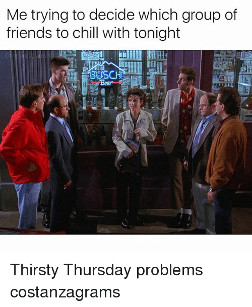 thirsty thursday: Me trying to decide which group of  friends to chill with tonight  BUSCU Thirsty Thursday problems costanzagrams