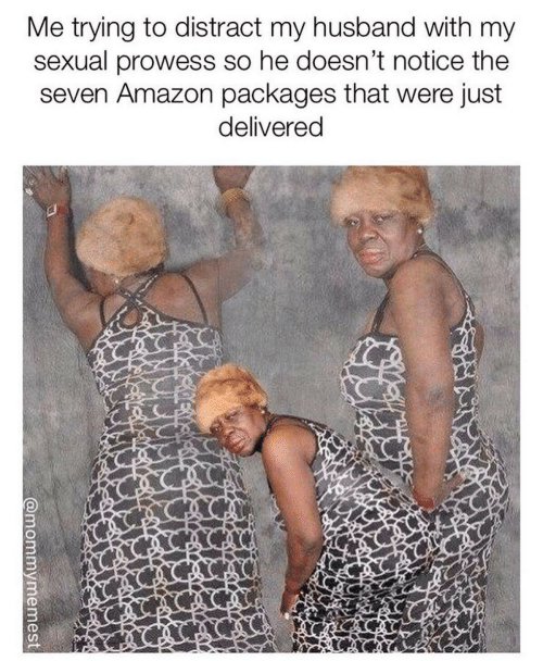 packages: Me trying to distract my husband with my  sexual prowess so he doesn't notice the  seven Amazon packages that were just  delivered  @mommymemest