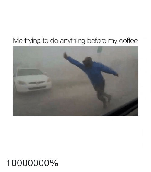 Coffee, Girl Memes, and Anything: Me trying to do anything before my coffee 10000000%