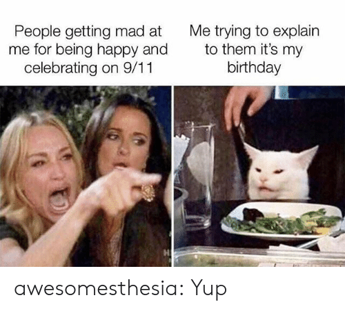 being happy: Me trying to explain  to them it's my  birthday  People getting mad at  me for being happy and  celebrating on 9/11 awesomesthesia:  Yup