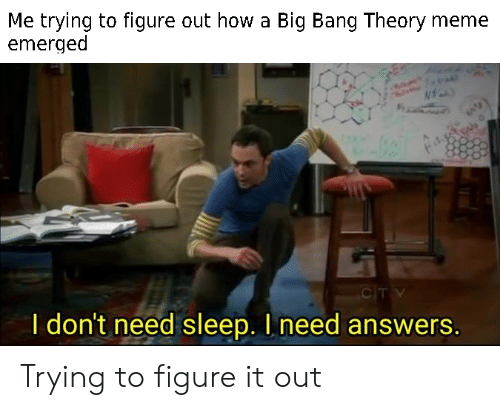 Big Bang Theory Meme: Me trying to figure out how a Big Bang Theory meme  emerged  CITV  I don't need sleep. I need answers. Trying to figure it out