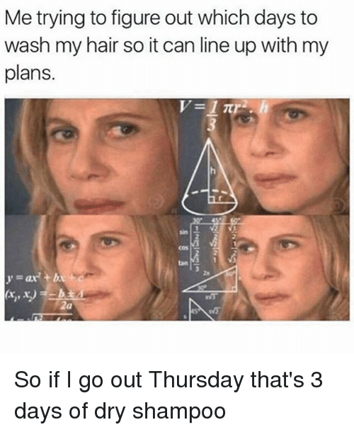 Ups, Hair, and Tanning: Me trying to figure out which days to  wash my hair so it can line up with my  plans.  1 V2  nS5  cos  tan  2  za  y=ar' +b  2a So if I go out Thursday that's 3 days of dry shampoo