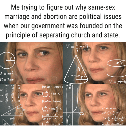 Church, Marriage, and Memes: Me trying to figure out why same-sex  marriage and abortion are political issues  when our government was founded on the  principle of separating church and state.  C = 2tr  tan (の  i 10  30° 45 60°  sin xdx--cosx+C  sin  dx  2  3  dx  sinx  2x60  ax2 +bx+c=0  2  30°  8/rad  dx 1  a +x  -arctg  ba b-4ac