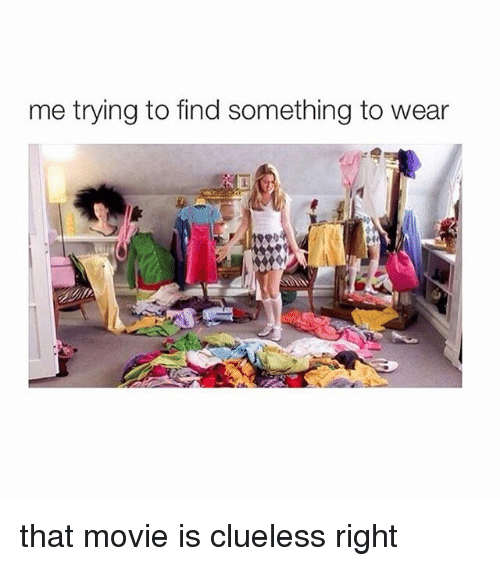 Clueless: me trying to find something to wear that movie is clueless right