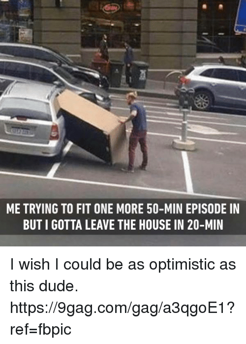 9gag, Dank, and Dude: ME TRYING TO FIT ONE MORE 50-MIN EPISODE IN  BUT I GOTTA LEAVE THE HOUSE IN 20-MIN I wish I could be as optimistic as this dude. https://9gag.com/gag/a3qgoE1?ref=fbpic