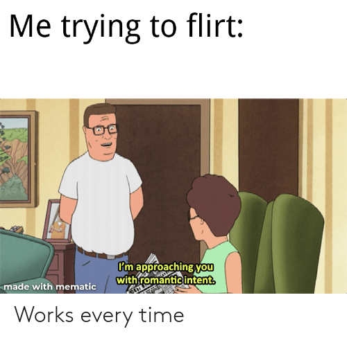 trying to flirt: Me trying to flirt:  I'm approaching you  with romantic intent.  made with mematic Works every time